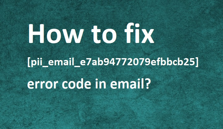 How to Fix [pii_email_e7ab94772079efbbcb25] Error Code in 2021?